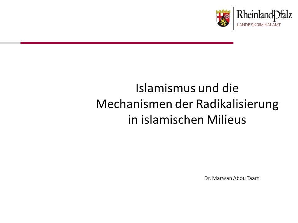 LANDESKRIMINALAMT Dr. Marwan Abou Taam Islamismus und die Mechanismen der Radikalisierung in islamischen Milieus
