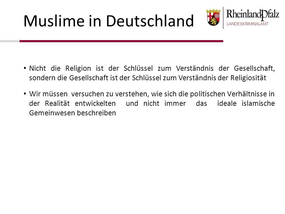 LANDESKRIMINALAMT Muslime in Deutschland Nicht die Religion ist der Schlüssel zum Verständnis der Gesellschaft, sondern die Gesellschaft ist der Schlü