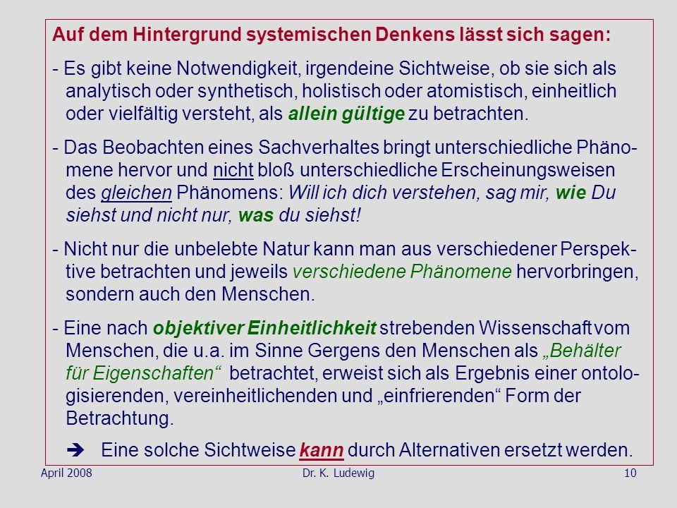 April 2008Dr. K. Ludewig10 Auf dem Hintergrund systemischen Denkens lässt sich sagen: - Es gibt keine Notwendigkeit, irgendeine Sichtweise, ob sie sic