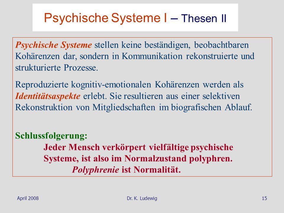 April 2008Dr. K. Ludewig15 Psychische Systeme stellen keine beständigen, beobachtbaren Kohärenzen dar, sondern in Kommunikation rekonstruierte und str
