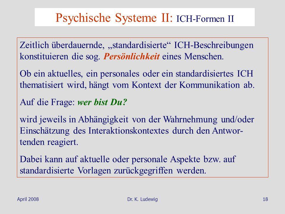 April 2008Dr. K. Ludewig18 Zeitlich überdauernde, standardisierte ICH-Beschreibungen konstituieren die sog. Persönlichkeit eines Menschen. Ob ein aktu