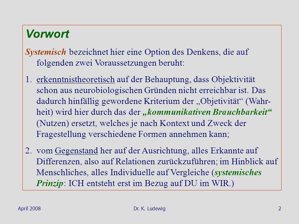 April 2008Dr. K. Ludewig2 Vorwort Systemisch bezeichnet hier eine Option des Denkens, die auf folgenden zwei Voraussetzungen beruht: 1.erkenntnistheor