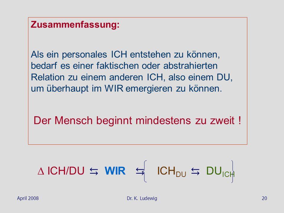 April 2008Dr. K. Ludewig20 Zusammenfassung: Als ein personales ICH entstehen zu können, bedarf es einer faktischen oder abstrahierten Relation zu eine