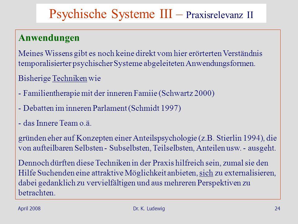 April 2008Dr. K. Ludewig24 Psychische Systeme III – Praxisrelevanz II Anwendungen Meines Wissens gibt es noch keine direkt vom hier erörterten Verstän
