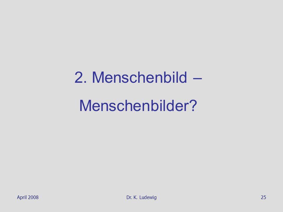 April 2008Dr. K. Ludewig25 2. Menschenbild – Menschenbilder?