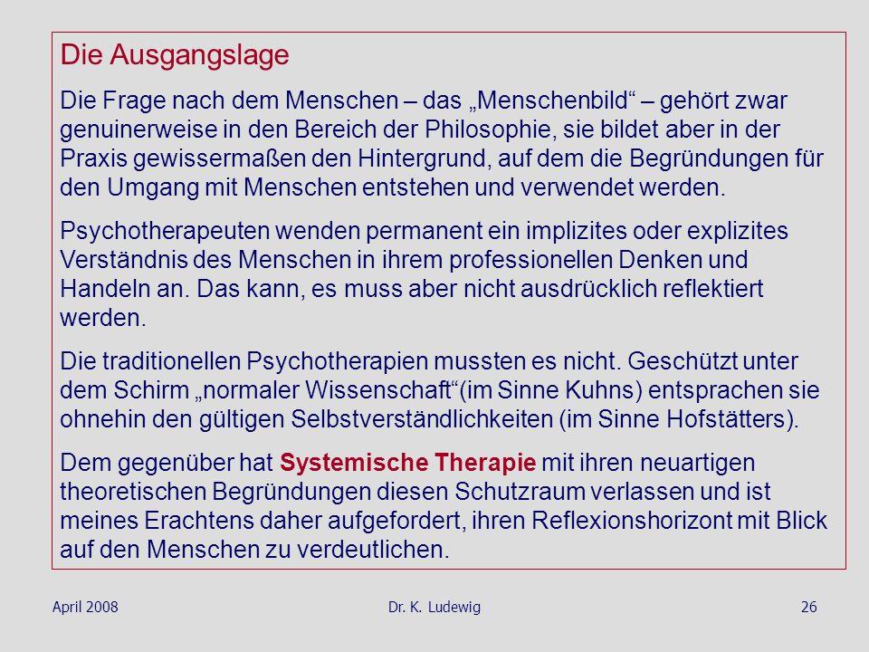 April 2008Dr. K. Ludewig26 Die Ausgangslage Die Frage nach dem Menschen – das Menschenbild – gehört zwar genuinerweise in den Bereich der Philosophie,