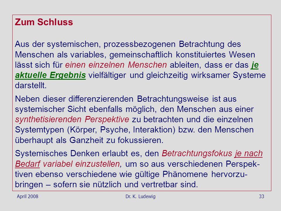 April 2008Dr. K. Ludewig33 Zum Schluss Aus der systemischen, prozessbezogenen Betrachtung des Menschen als variables, gemeinschaftlich konstituiertes