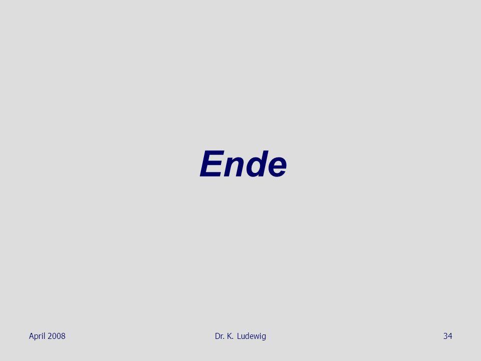 April 2008Dr. K. Ludewig34 Ende