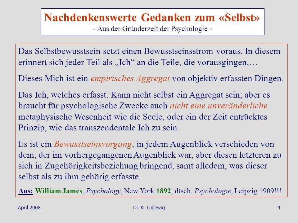 April 2008Dr. K. Ludewig4 Nachdenkenswerte Gedanken zum «Selbst» - Aus der Gründerzeit der Psychologie - Das Selbstbewusstsein setzt einen Bewusstsein