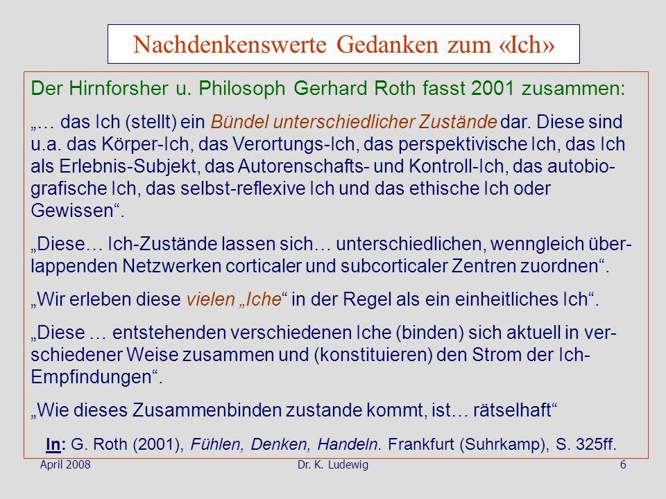April 2008Dr. K. Ludewig6 Nachdenkenswerte Gedanken zum «Ich» Der Hirnforsher u. Philosoph Gerhard Roth fasst 2001 zusammen: … das Ich (stellt) ein Bü