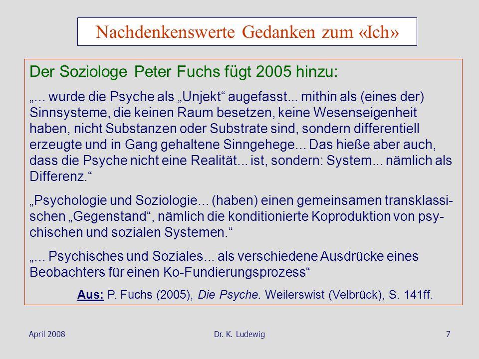 April 2008Dr. K. Ludewig7 Nachdenkenswerte Gedanken zum «Ich» Der Soziologe Peter Fuchs fügt 2005 hinzu:... wurde die Psyche als Unjekt augefasst... m