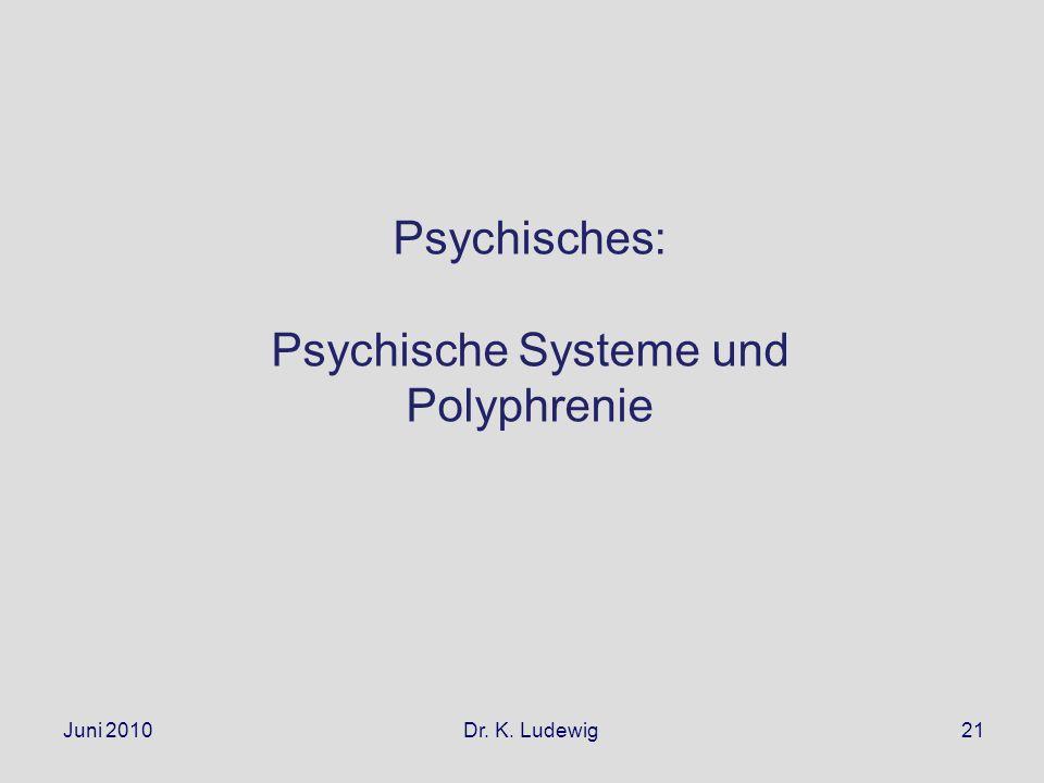 Juni 2010 Dr. K. Ludewig21 Psychisches: Psychische Systeme und Polyphrenie