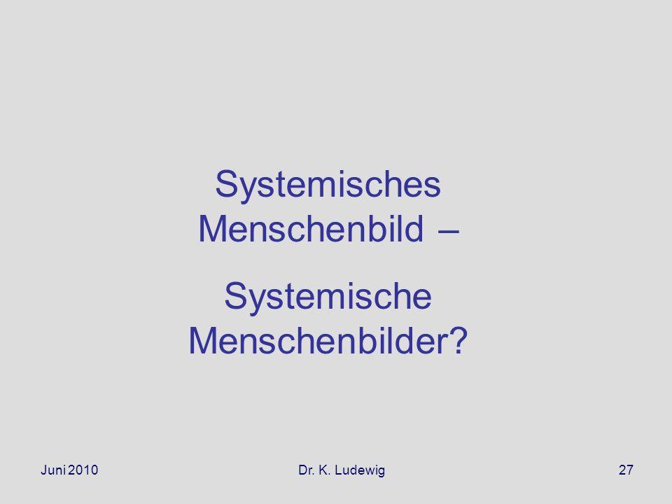 Juni 2010 Dr. K. Ludewig27 Systemisches Menschenbild – Systemische Menschenbilder?