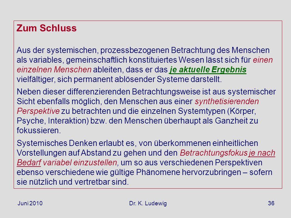 Juni 2010 Dr. K. Ludewig36 Zum Schluss Aus der systemischen, prozessbezogenen Betrachtung des Menschen als variables, gemeinschaftlich konstituiertes