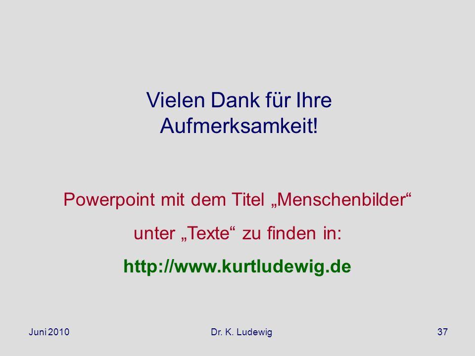 Juni 2010 Dr. K. Ludewig37 Vielen Dank für Ihre Aufmerksamkeit! Powerpoint mit dem Titel Menschenbilder unter Texte zu finden in: http://www.kurtludew