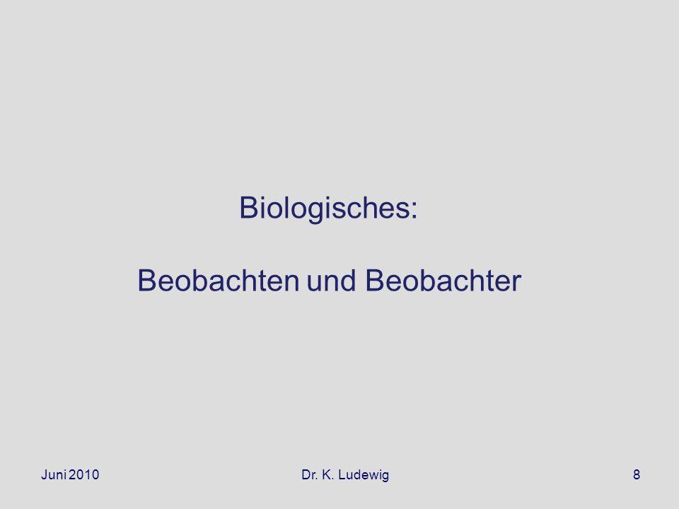 Juni 2010 Dr. K. Ludewig8 Biologisches: Beobachten und Beobachter