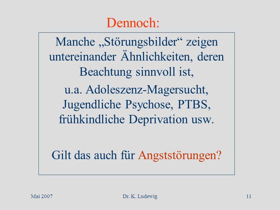 Mai 2007Dr. K. Ludewig11 Dennoch: Manche Störungsbilder zeigen untereinander Ähnlichkeiten, deren Beachtung sinnvoll ist, u.a. Adoleszenz-Magersucht,