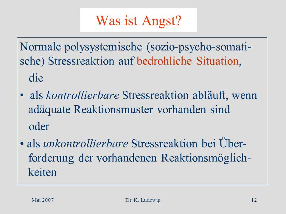 Mai 2007Dr. K. Ludewig12 Was ist Angst? Normale polysystemische (sozio-psycho-somati- sche) Stressreaktion auf bedrohliche Situation, die als kontroll