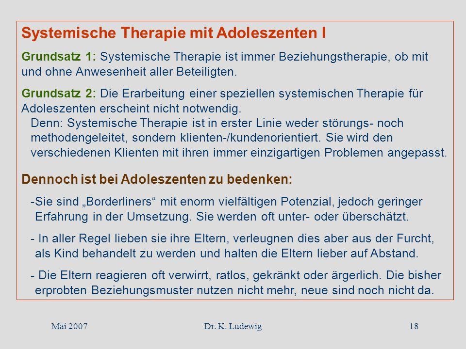 Mai 2007Dr. K. Ludewig18 Systemische Therapie mit Adoleszenten I Grundsatz 1: Systemische Therapie ist immer Beziehungstherapie, ob mit und ohne Anwes