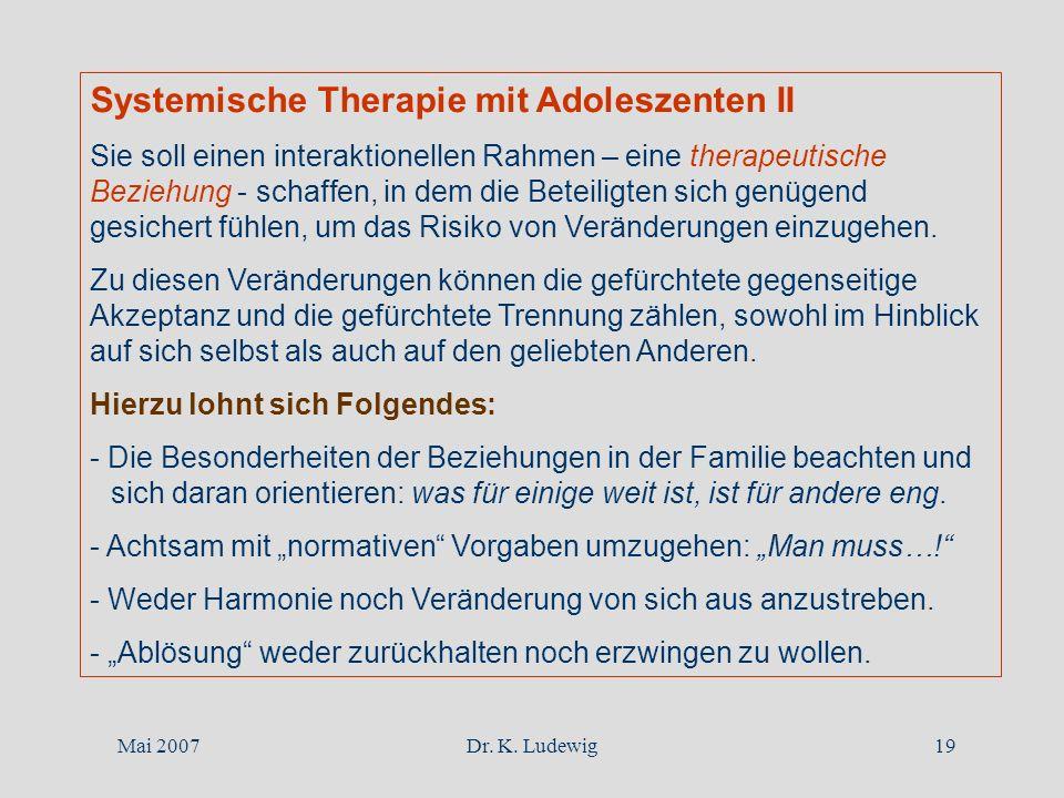 Mai 2007Dr. K. Ludewig19 Systemische Therapie mit Adoleszenten II Sie soll einen interaktionellen Rahmen – eine therapeutische Beziehung - schaffen, i