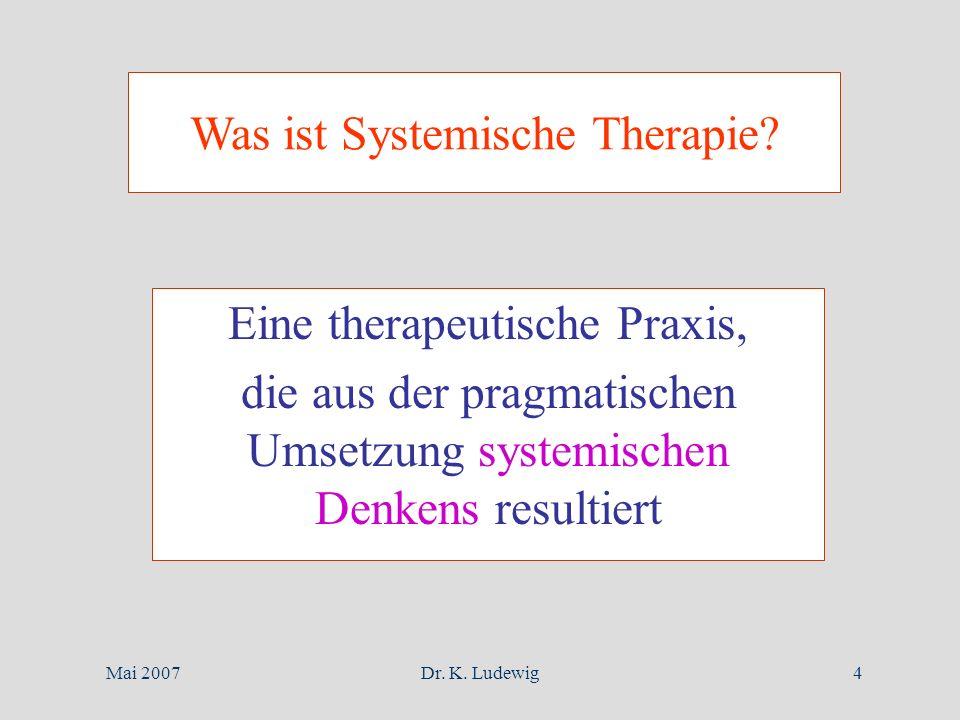 Mai 2007Dr. K. Ludewig4 Was ist Systemische Therapie? Eine therapeutische Praxis, die aus der pragmatischen Umsetzung systemischen Denkens resultiert