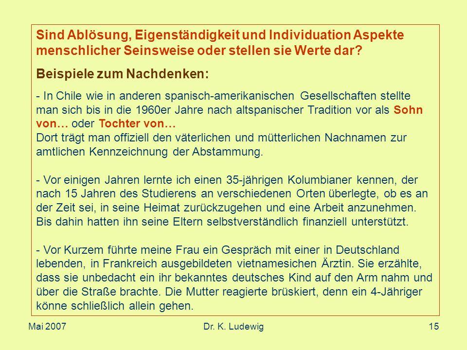 Mai 2007Dr. K. Ludewig15 Sind Ablösung, Eigenständigkeit und Individuation Aspekte menschlicher Seinsweise oder stellen sie Werte dar? Beispiele zum N