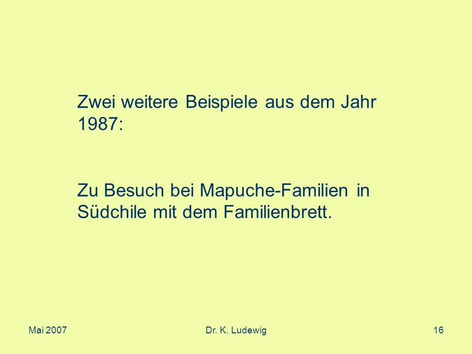 Mai 2007Dr. K. Ludewig16 Zwei weitere Beispiele aus dem Jahr 1987: Zu Besuch bei Mapuche-Familien in Südchile mit dem Familienbrett.