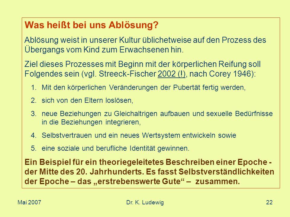 Mai 2007Dr. K. Ludewig22 Was heißt bei uns Ablösung? Ablösung weist in unserer Kultur üblichetweise auf den Prozess des Übergangs vom Kind zum Erwachs