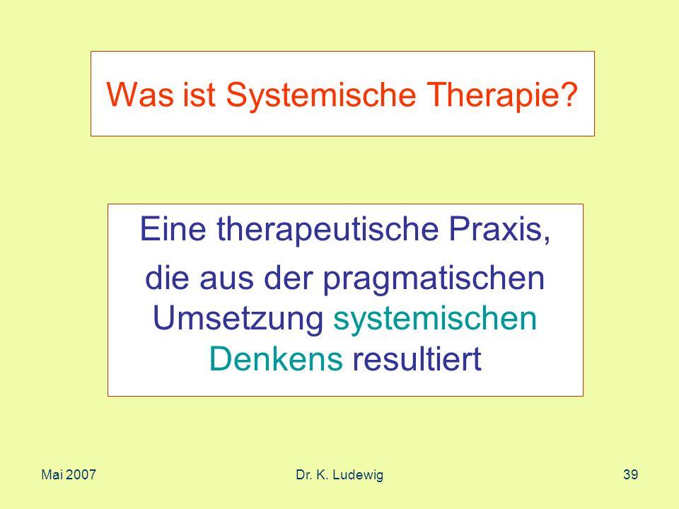 Mai 2007Dr. K. Ludewig39 Was ist Systemische Therapie? Eine therapeutische Praxis, die aus der pragmatischen Umsetzung systemischen Denkens resultiert