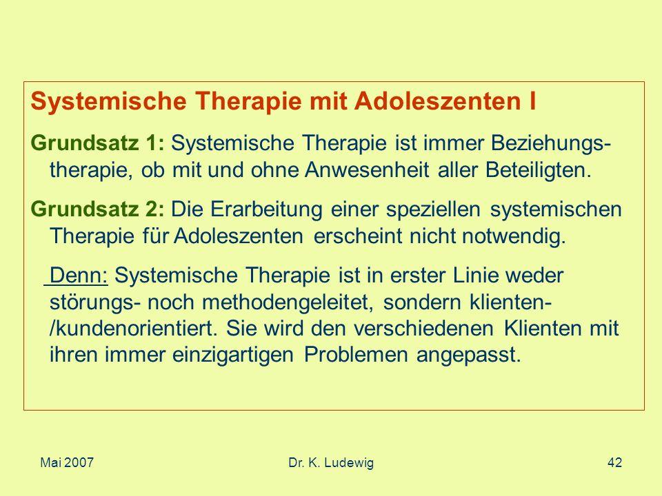 Mai 2007Dr. K. Ludewig42 Systemische Therapie mit Adoleszenten I Grundsatz 1: Systemische Therapie ist immer Beziehungs- therapie, ob mit und ohne Anw