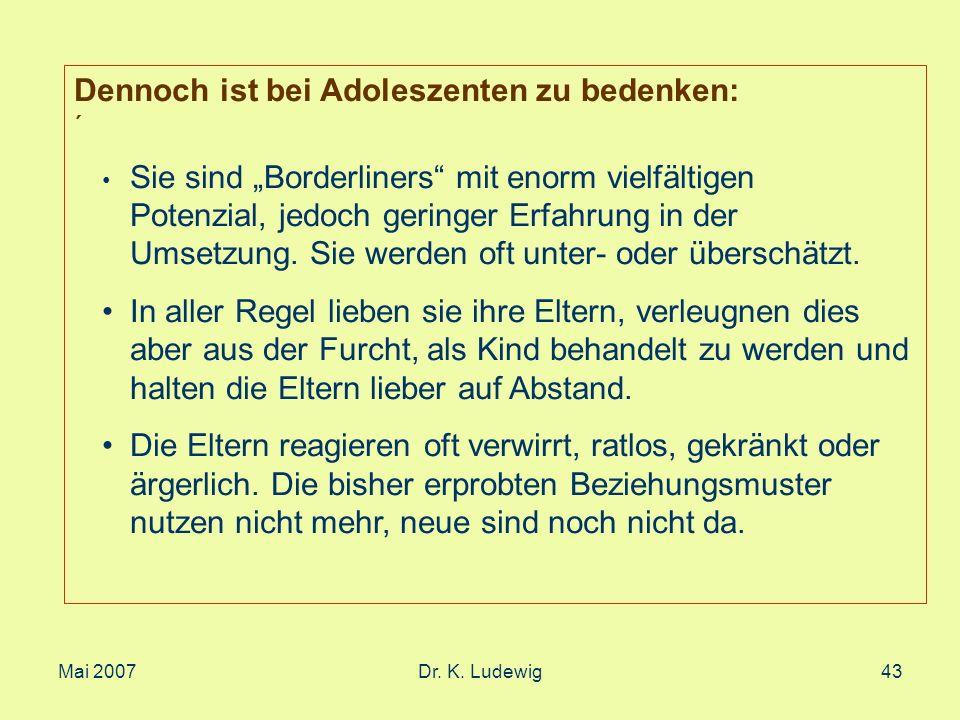 Mai 2007Dr. K. Ludewig43 Dennoch ist bei Adoleszenten zu bedenken: ´ Sie sind Borderliners mit enorm vielfältigen Potenzial, jedoch geringer Erfahrung