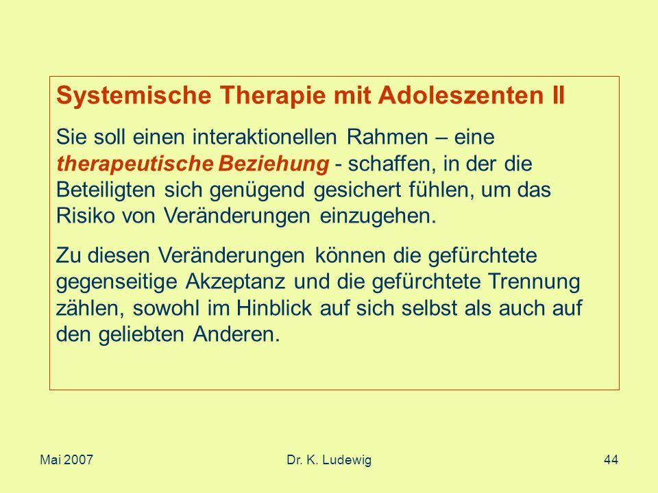 Mai 2007Dr. K. Ludewig44 Systemische Therapie mit Adoleszenten II Sie soll einen interaktionellen Rahmen – eine therapeutische Beziehung - schaffen, i