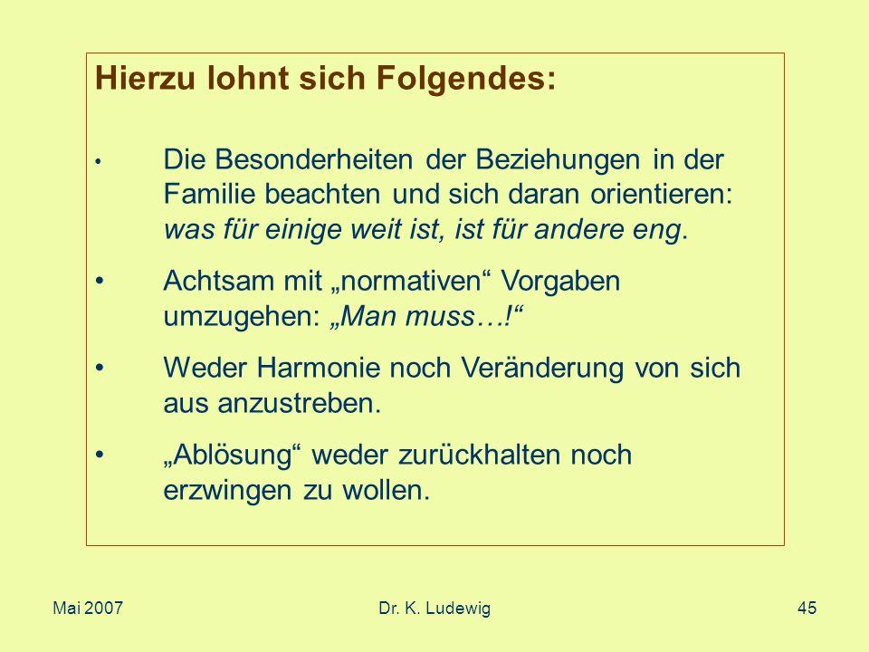 Mai 2007Dr. K. Ludewig45 Hierzu lohnt sich Folgendes: Die Besonderheiten der Beziehungen in der Familie beachten und sich daran orientieren: was für e