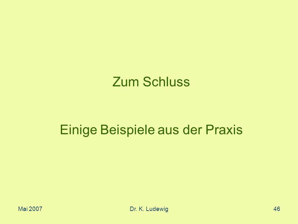 Mai 2007Dr. K. Ludewig46 Zum Schluss Einige Beispiele aus der Praxis