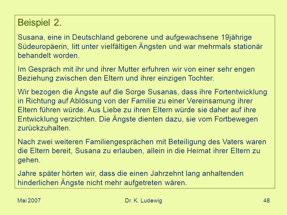 Mai 2007Dr. K. Ludewig48 Beispiel 2. Susana, eine in Deutschland geborene und aufgewachsene 19jährige Südeuropäerin, litt unter vielfältigen Ängsten u
