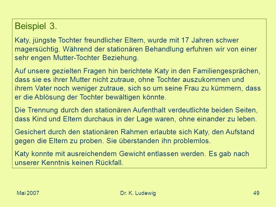 Mai 2007Dr. K. Ludewig49 Beispiel 3. Katy, jüngste Tochter freundlicher Eltern, wurde mit 17 Jahren schwer magersüchtig. Während der stationären Behan