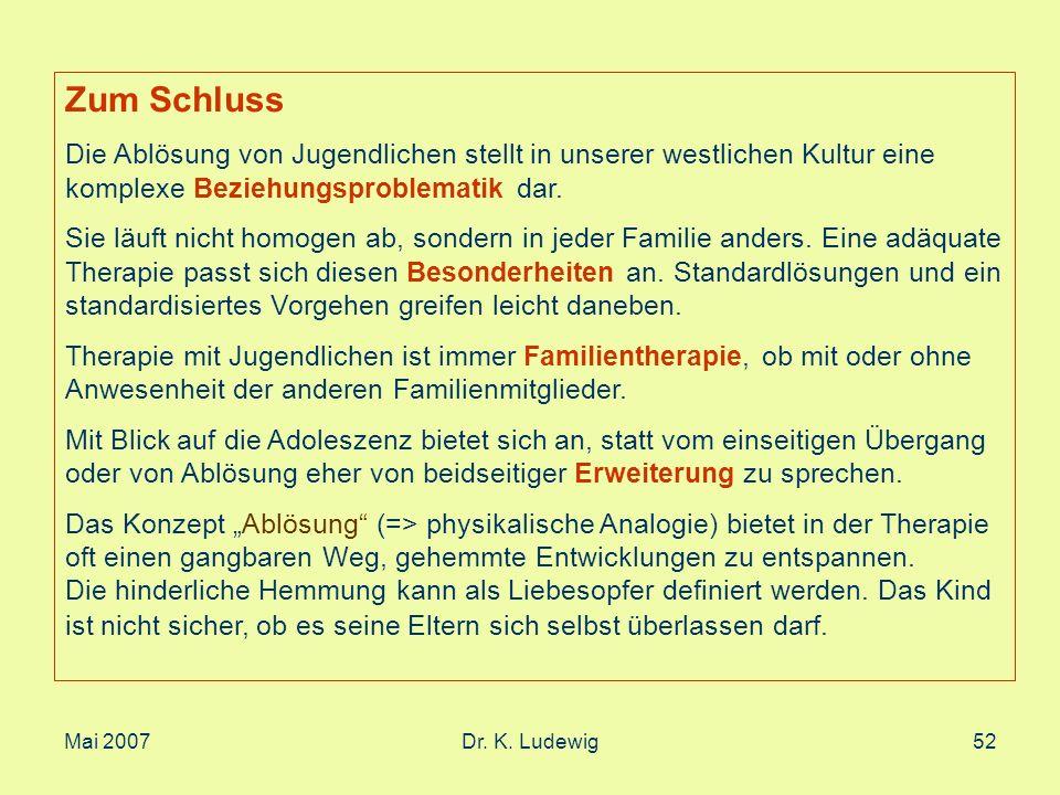Mai 2007Dr. K. Ludewig52 Zum Schluss Die Ablösung von Jugendlichen stellt in unserer westlichen Kultur eine komplexe Beziehungsproblematik dar. Sie lä