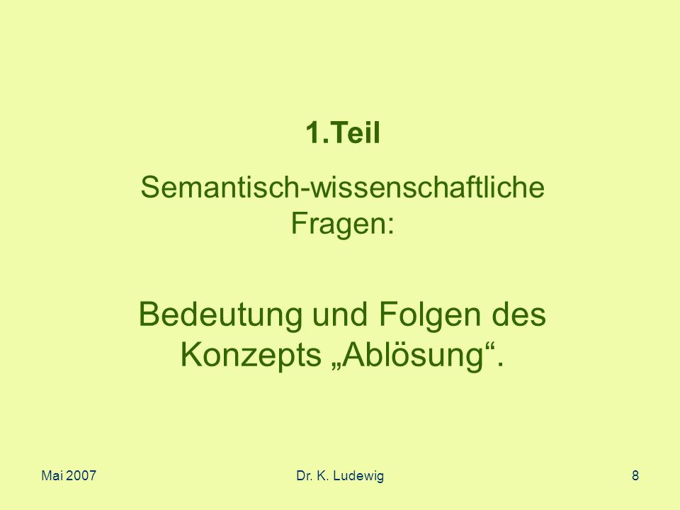 Mai 2007Dr. K. Ludewig8 1.Teil Semantisch-wissenschaftliche Fragen: Bedeutung und Folgen des Konzepts Ablösung.