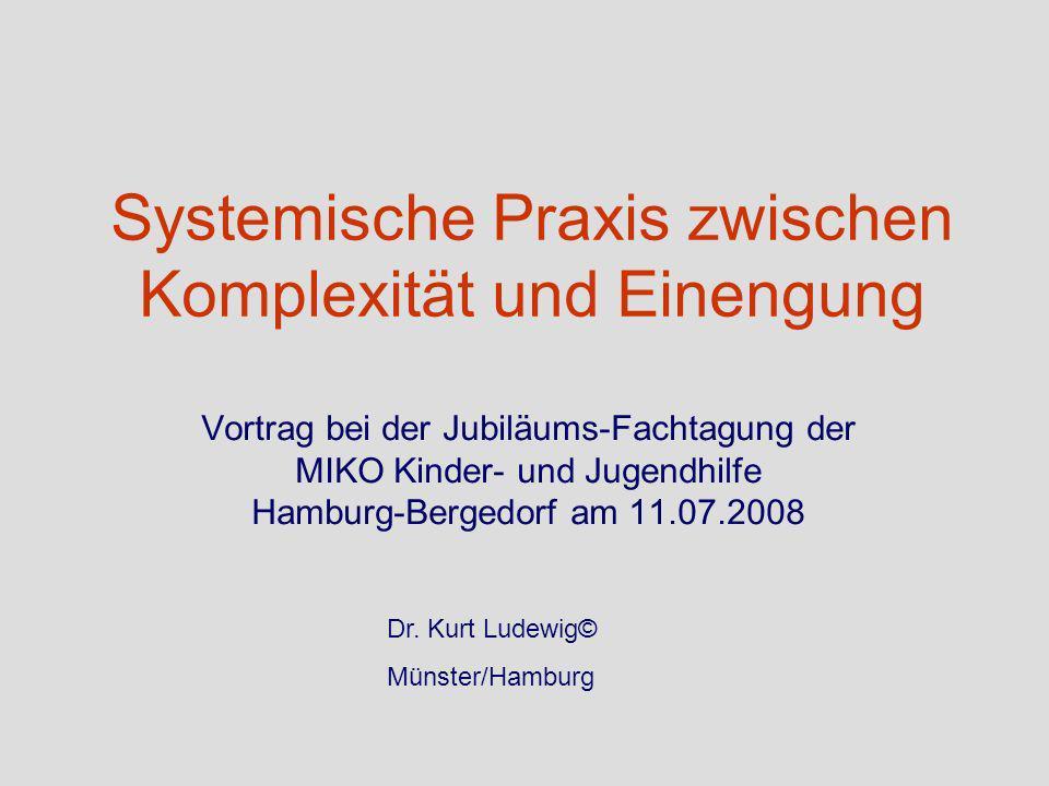Systemische Praxis zwischen Komplexität und Einengung Vortrag bei der Jubiläums-Fachtagung der MIKO Kinder- und Jugendhilfe Hamburg-Bergedorf am 11.07