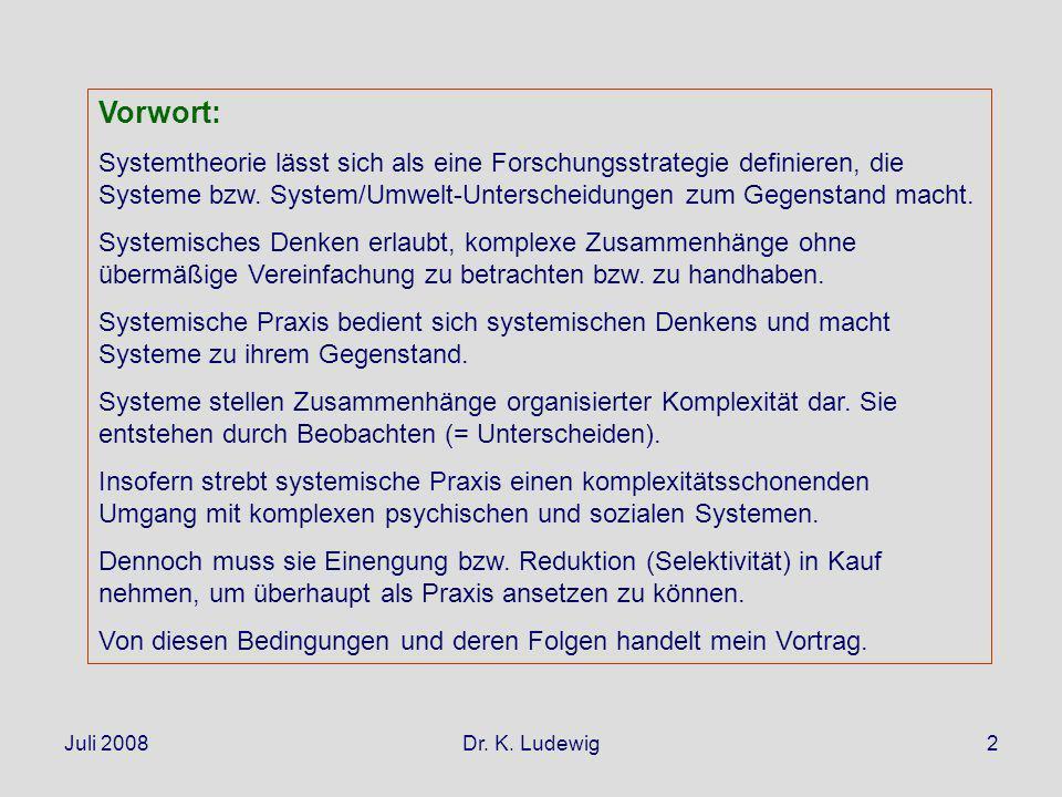 Juli 2008Dr. K. Ludewig2 Vorwort: Systemtheorie lässt sich als eine Forschungsstrategie definieren, die Systeme bzw. System/Umwelt-Unterscheidungen zu
