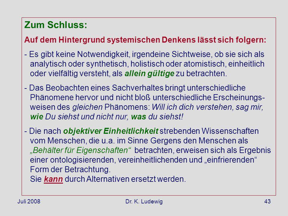 Juli 2008Dr. K. Ludewig43 Zum Schluss: Auf dem Hintergrund systemischen Denkens lässt sich folgern: - Es gibt keine Notwendigkeit, irgendeine Sichtwei