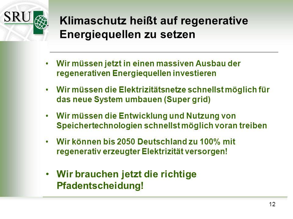 12 Klimaschutz heißt auf regenerative Energiequellen zu setzen Wir müssen jetzt in einen massiven Ausbau der regenerativen Energiequellen investieren Wir müssen die Elektrizitätsnetze schnellst möglich für das neue System umbauen (Super grid) Wir müssen die Entwicklung und Nutzung von Speichertechnologien schnellst möglich voran treiben Wir können bis 2050 Deutschland zu 100% mit regenerativ erzeugter Elektrizität versorgen.