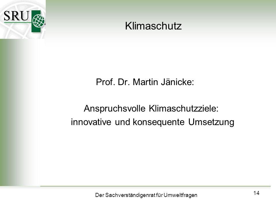 Der Sachverständigenrat für Umweltfragen 14 Klimaschutz Prof. Dr. Martin Jänicke: Anspruchsvolle Klimaschutzziele: innovative und konsequente Umsetzun