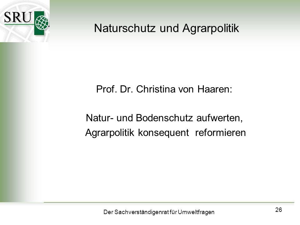 Der Sachverständigenrat für Umweltfragen 26 Naturschutz und Agrarpolitik Prof. Dr. Christina von Haaren: Natur- und Bodenschutz aufwerten, Agrarpoliti