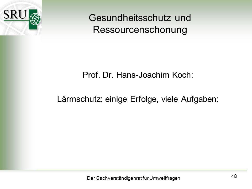Der Sachverständigenrat für Umweltfragen 48 Gesundheitsschutz und Ressourcenschonung Prof. Dr. Hans-Joachim Koch: Lärmschutz: einige Erfolge, viele Au