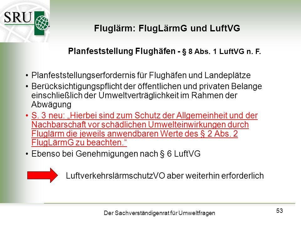 Der Sachverständigenrat für Umweltfragen 53 Fluglärm: FlugLärmG und LuftVG Planfeststellungserfordernis für Flughäfen und Landeplätze Berücksichtigung