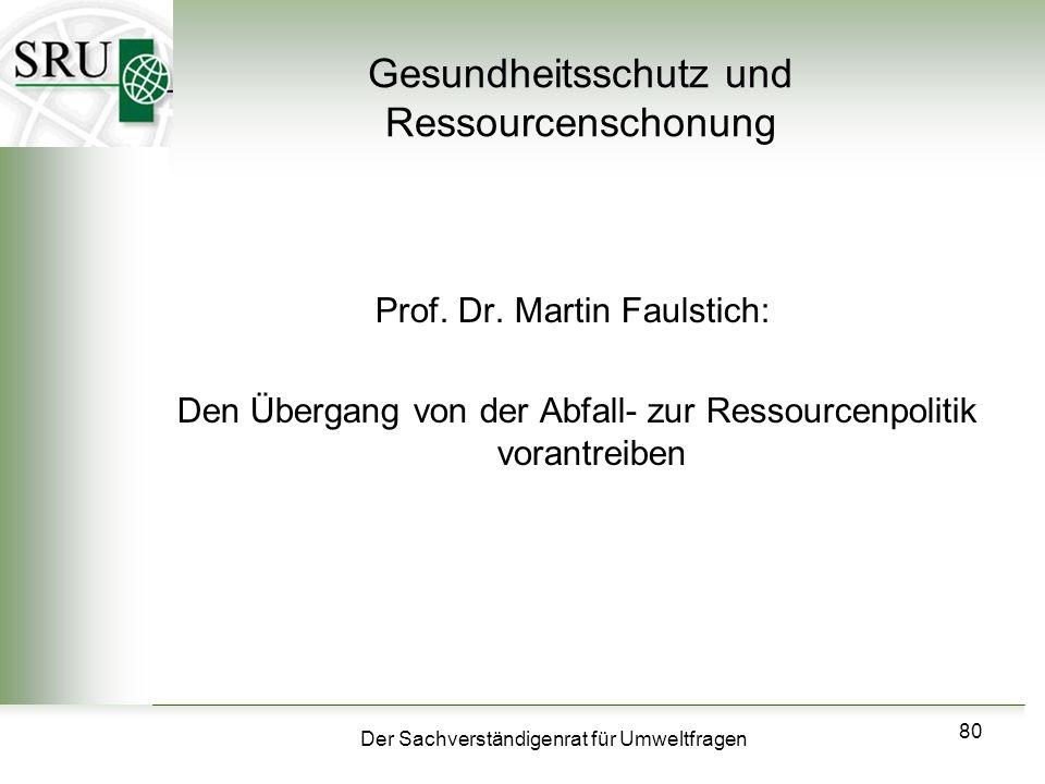 Der Sachverständigenrat für Umweltfragen 80 Gesundheitsschutz und Ressourcenschonung Prof. Dr. Martin Faulstich: Den Übergang von der Abfall- zur Ress