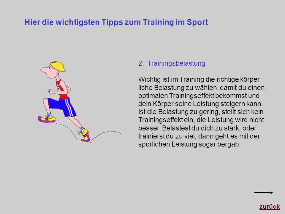 Hier die wichtigsten Tipps zum Training im Sport 2. Trainingsbelastung Wichtig ist im Training die richtige körper- liche Belastung zu wählen, damit d