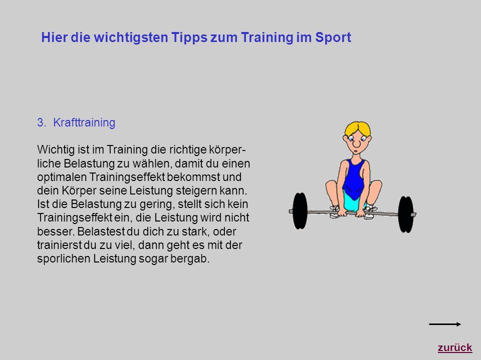 Hier die wichtigsten Tipps zum Training im Sport 3. Krafttraining Wichtig ist im Training die richtige körper- liche Belastung zu wählen, damit du ein
