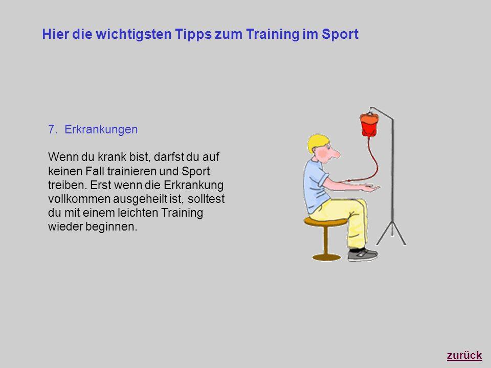 Hier die wichtigsten Tipps zum Training im Sport 7. Erkrankungen Wenn du krank bist, darfst du auf keinen Fall trainieren und Sport treiben. Erst wenn